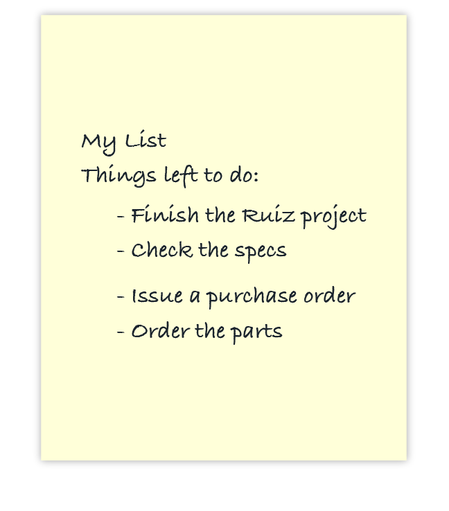 My List Things left to do: - Finish the Ruiz project - Check the specs - Issue a purchase order - Order the parts